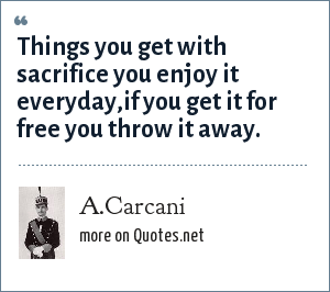 A.Carcani: Things you get with sacrifice you enjoy it everyday,if you get it for free you throw it away.