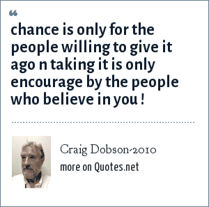Craig Dobson-2010: chance is only for the people willing to give it ago n taking it is only encourage by the people who believe in you !