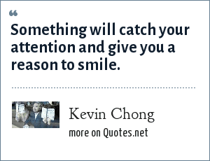 Kevin Chong: Something will catch your attention and give you a reason to smile.