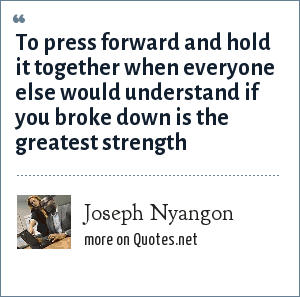 Joseph Nyangon: To press forward and hold it together when everyone else would understand if you broke down is the greatest strength