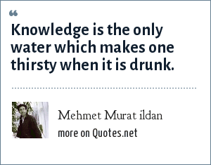 Mehmet Murat ildan: Knowledge is the only water which makes one thirsty when it is drunk.