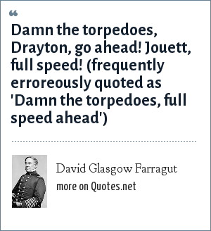 David Glasgow Farragut: Damn the torpedoes, Drayton, go ahead! Jouett, full speed! (frequently erroreously quoted as 'Damn the torpedoes, full speed ahead')