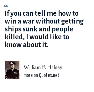 William F. Halsey: If you can tell me how to win a war without getting ships sunk and people killed, I would like to know about it.