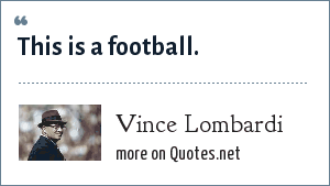 Vince Lombardi: This is a football.