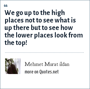 Mehmet Murat ildan: We go up to the high places not to see what is up there but to see how the lower places look from the top!