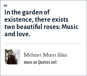 Mehmet Murat ildan: In the garden of existence, there exists two beautiful roses: Music and love.