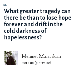 Mehmet Murat ildan: What greater tragedy can there be than to lose hope forever and drift in the cold darkness of hopelessness?