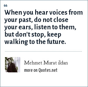 Mehmet Murat ildan: When you hear voices from your past, do not close your ears, listen to them, but don't stop, keep walking to the future.