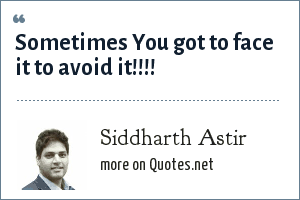 Siddharth Astir: Sometimes You got to face it to avoid it!!!!