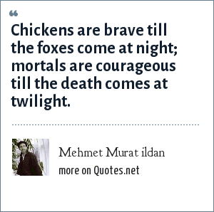 Mehmet Murat ildan: Chickens are brave till the foxes come at night; mortals are courageous till the death comes at twilight.