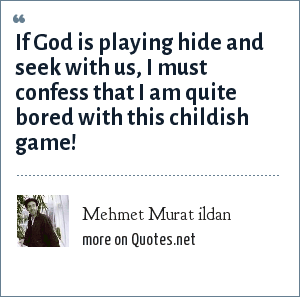Mehmet Murat ildan: If God is playing hide and seek with us, I must confess that I am quite bored with this childish game!