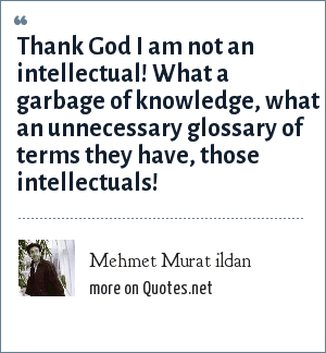 Mehmet Murat ildan: Thank God I am not an intellectual! What a garbage of knowledge, what an unnecessary glossary of terms they have, those intellectuals!