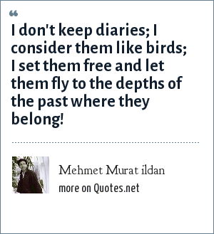 Mehmet Murat ildan: I don't keep diaries; I consider them like birds; I set them free and let them fly to the depths of the past where they belong!