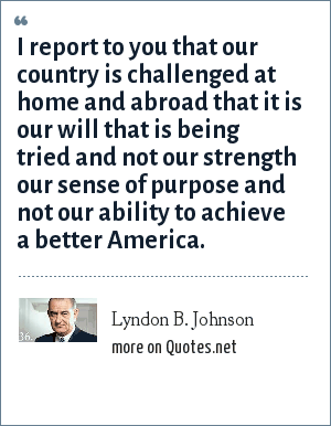 Lyndon B. Johnson: I report to you that our country is challenged at home and abroad that it is our will that is being tried and not our strength our sense of purpose and not our ability to achieve a better America.