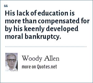 Woody Allen: His lack of education is more than compensated for by his keenly developed moral bankruptcy.