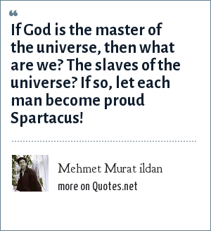 Mehmet Murat ildan: If God is the master of the universe, then what are we? The slaves of the universe? If so, let each man become proud Spartacus!