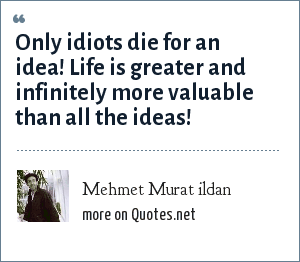 Mehmet Murat ildan: Only idiots die for an idea! Life is greater and infinitely more valuable than all the ideas!