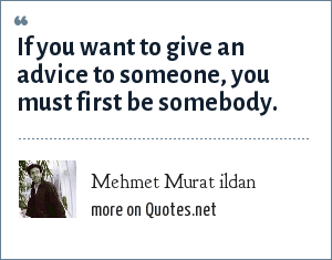 Mehmet Murat ildan: If you want to give an advice to someone, you must first be somebody.