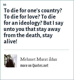 Mehmet Murat ildan: To die for one's country? To die for love? To die for an ideology? But I say unto you that stay away from the death, stay alive!