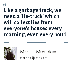 Mehmet Murat ildan: Like a garbage truck, we need a 'lie-truck' which will collect lies from everyone's houses every morning, even every hour!