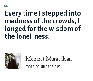 Mehmet Murat ildan: Every time I stepped into madness of the crowds, I longed for the wisdom of the loneliness.