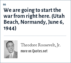 Theodore Roosevelt, Jr.: We are going to start the war from right here. (Utah Beach, Normandy, June 6, 1944)