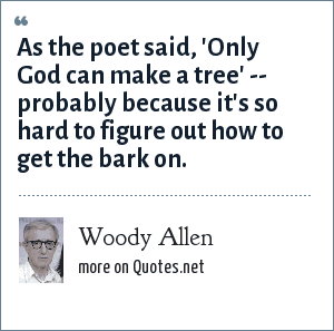 Woody Allen: As the poet said, 'Only God can make a tree' -- probably because it's so hard to figure out how to get the bark on.