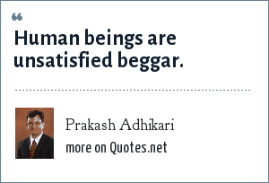 Prakash Adhikari: Human beings are unsatisfied beggar.