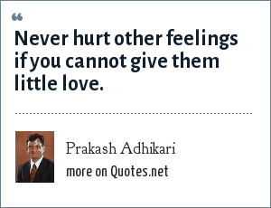 Prakash Adhikari: Never hurt other feelings if you cannot give them little love.