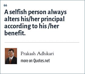 Prakash Adhikari: A selfish person always alters his/her principal according to his /her benefit.