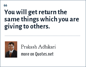 Prakash Adhikari: You will get return the same things which you are giving to others.