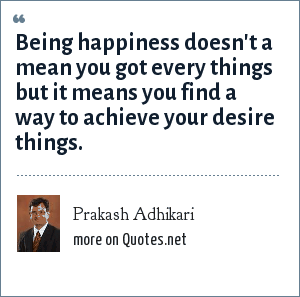 Prakash Adhikari: Being happiness doesn't a mean you got every things but it means you find a way to achieve your desire things.