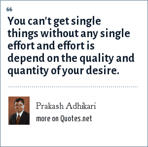 Prakash Adhikari: You can't get single things without any single effort and effort is depend on the quality and quantity of your desire.