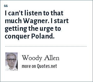 Woody Allen: I can't listen to that much Wagner. I start getting the urge to conquer Poland.