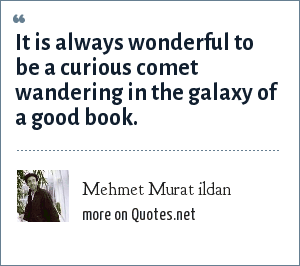 Mehmet Murat ildan: It is always wonderful to be a curious comet wandering in the galaxy of a good book.
