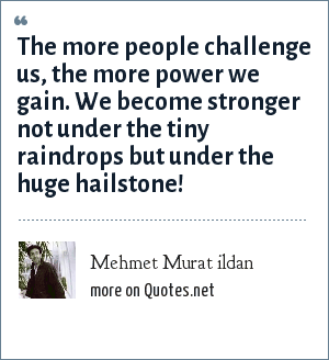 Mehmet Murat ildan: The more people challenge us, the more power we gain. We become stronger not under the tiny raindrops but under the huge hailstone!