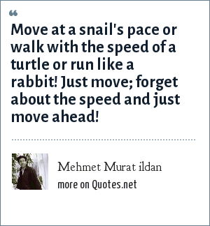Mehmet Murat ildan: Move at a snail's pace or walk with the speed of a turtle or run like a rabbit! Just move; forget about the speed and just move ahead!