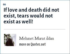 Mehmet Murat ildan: If love and death did not exist, tears would not exist as well!