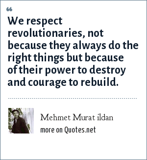 Mehmet Murat ildan: We respect revolutionaries, not because they always do the right things but because of their power to destroy and courage to rebuild.