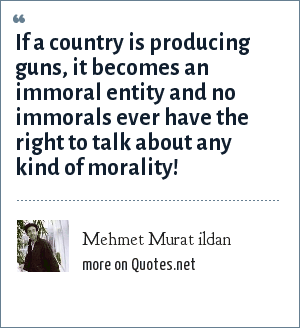Mehmet Murat ildan: If a country is producing guns, it becomes an immoral entity and no immorals ever have the right to talk about any kind of morality!