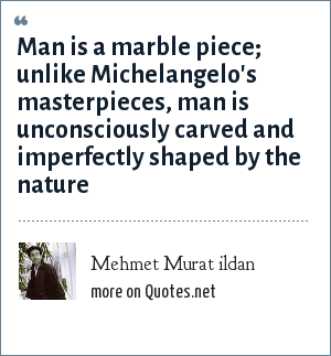 Mehmet Murat ildan: Man is a marble piece; unlike Michelangelo's masterpieces, man is unconsciously carved and imperfectly shaped by the nature