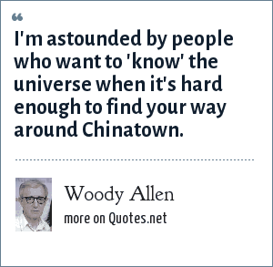 Woody Allen: I'm astounded by people who want to 'know' the universe when it's hard enough to find your way around Chinatown.