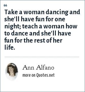 Ann Alfano: Take a woman dancing and she'll have fun for one night; teach a woman how to dance and she'll have fun for the rest of her life.