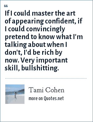 Tami Cohen: If I could master the art of appearing confident, if I could convincingly pretend to know what I'm talking about when I don't, I'd be rich by now.Very important skill, bullshitting.