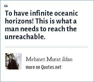Mehmet Murat ildan: To have infinite oceanic horizons! This is what a man needs to reach the unreachable.