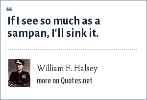 William F. Halsey: If I see so much as a sampan, I'll sink it.