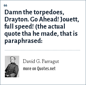 David G. Farragut: Damn the torpedoes, Drayton. Go Ahead! Jouett, full speed! (the actual quote tha he made, that is paraphrased:
