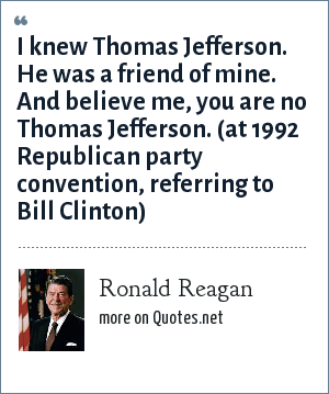 Ronald Reagan: I knew Thomas Jefferson. He was a friend of mine. And believe me, you are no Thomas Jefferson. (at 1992 Republican party convention, referring to Bill Clinton)