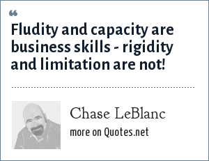 Chase LeBlanc: Fludity and capacity are business skills - rigidity and limitation are not!