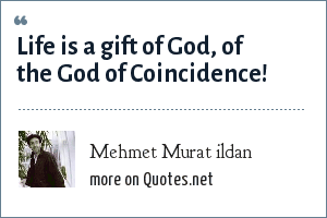 Mehmet Murat ildan: Life is a gift of God, of the God of Coincidence!